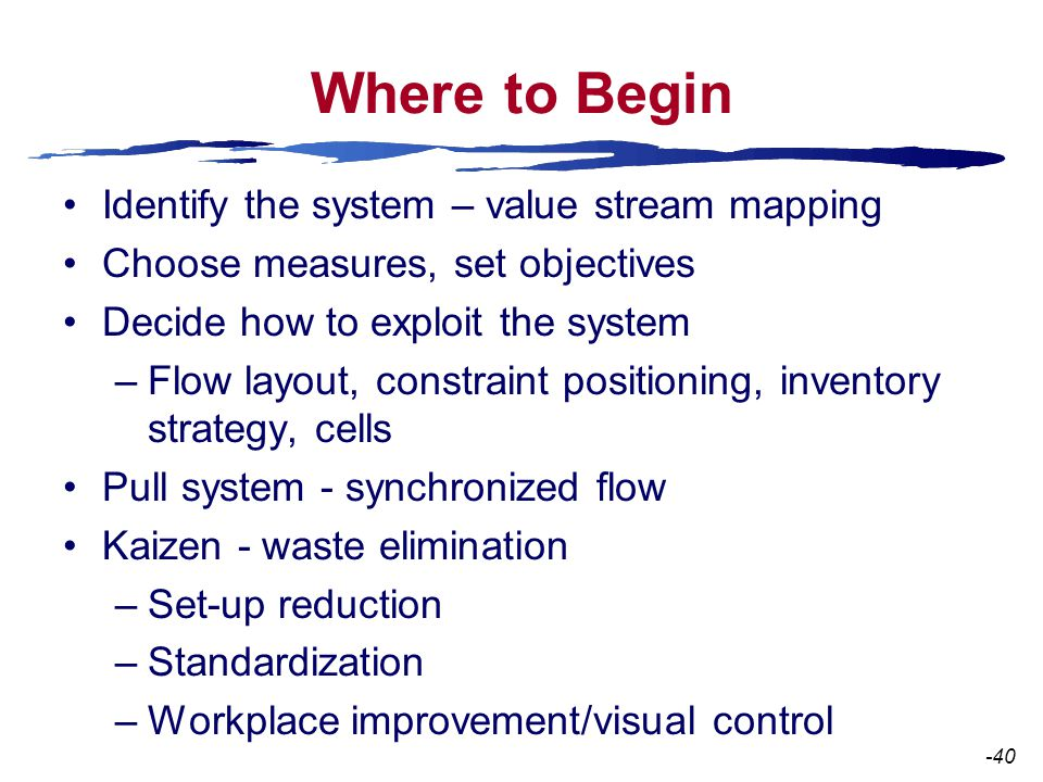 Where to Begin Identify the system – value stream mapping Choose measures, set objectives Decide how to exploit the system –Flow layout, constraint positioning, inventory strategy, cells Pull system - synchronized flow Kaizen - waste elimination –Set-up reduction –Standardization –Workplace improvement/visual control -40