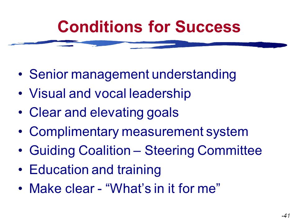 Conditions for Success Senior management understanding Visual and vocal leadership Clear and elevating goals Complimentary measurement system Guiding Coalition – Steering Committee Education and training Make clear - What's in it for me -41