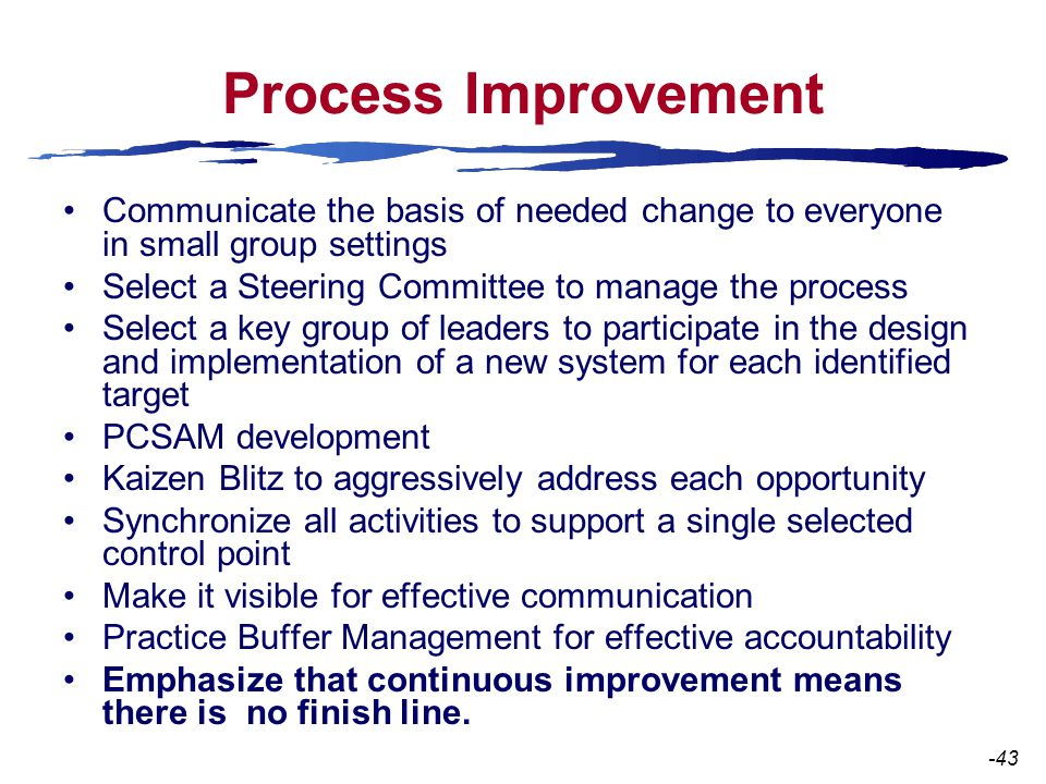 Process Improvement Communicate the basis of needed change to everyone in small group settings Select a Steering Committee to manage the process Select a key group of leaders to participate in the design and implementation of a new system for each identified target PCSAM development Kaizen Blitz to aggressively address each opportunity Synchronize all activities to support a single selected control point Make it visible for effective communication Practice Buffer Management for effective accountability Emphasize that continuous improvement means there is no finish line.