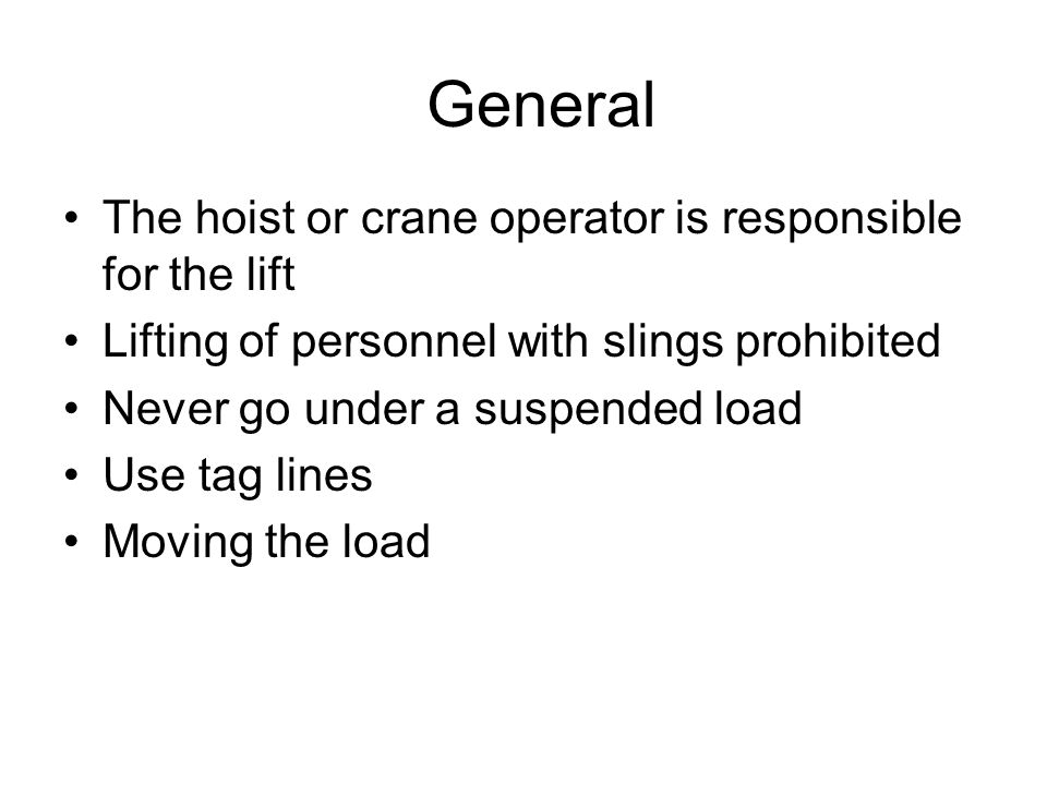 General The hoist or crane operator is responsible for the lift Lifting of personnel with slings prohibited Never go under a suspended load Use tag lines Moving the load