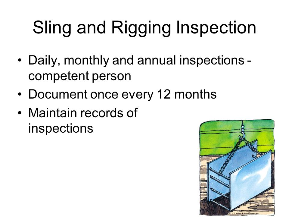 Sling and Rigging Inspection Daily, monthly and annual inspections - competent person Document once every 12 months Maintain records of inspections