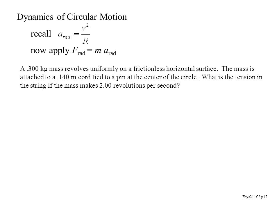 Phys211C5 p17 Dynamics of Circular Motion recall now apply F rad = m a rad A.300 kg mass revolves uniformly on a frictionless horizontal surface.