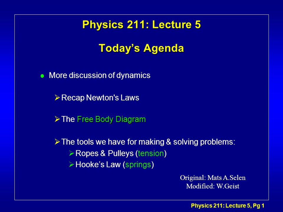 Physics 211: Lecture 5, Pg 1 Physics 211: Lecture 5 Today's Agenda l More discussion of dynamics  Recap Newton s Laws Free Body Diagram  The Free Body Diagram  The tools we have for making & solving problems:  Ropes & Pulleys (tension)  Hooke's Law (springs) Original: Mats A.Selen Modified: W.Geist