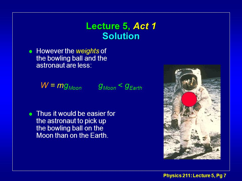 Physics 211: Lecture 5, Pg 7 Lecture 5, Act 1 Solution l However the weights of the bowling ball and the astronaut are less: l Thus it would be easier for the astronaut to pick up the bowling ball on the Moon than on the Earth.