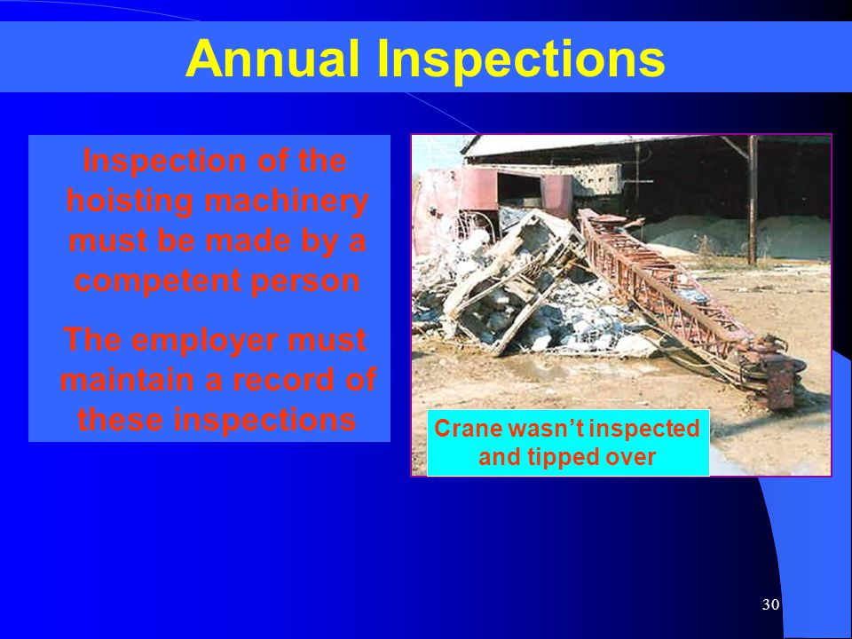 30 Annual Inspections Inspection of the hoisting machinery must be made by a competent person The employer must maintain a record of these inspections