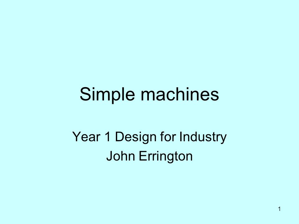 1 Simple machines Year 1 Design for Industry John Errington