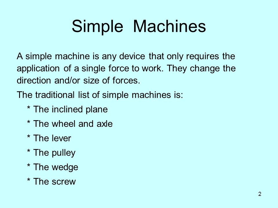 2 Simple Machines A simple machine is any device that only requires the application of a single force to work.