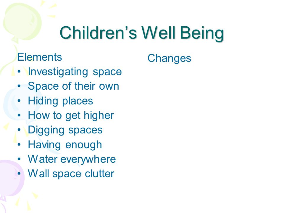 Elements that Enhance Children's Well Being: Places for investigating and exploring A space they can call their own Hiding places A place to get higher Digging to China Having enough Water everywhere No clutter on the walls