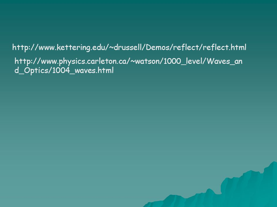 http://www.kettering.edu/~drussell/Demos/reflect/reflect.html http://www.physics.carleton.ca/~watson/1000_level/Waves_an d_Optics/1004_waves.html