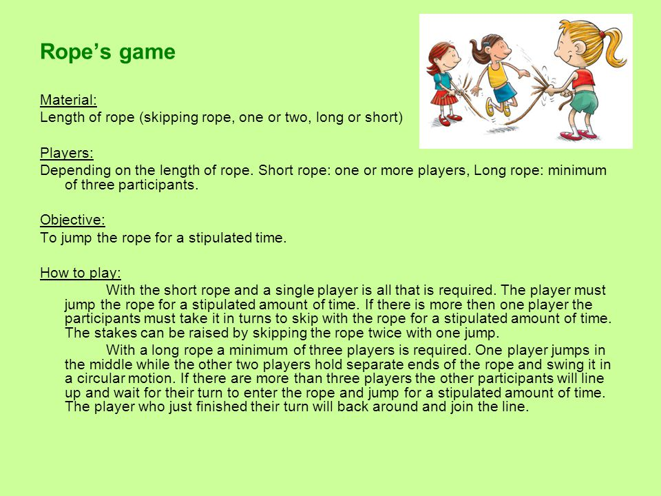 Rope's game Material: Length of rope (skipping rope, one or two, long or short) Players: Depending on the length of rope.