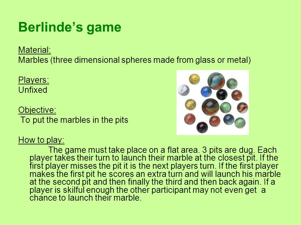 Berlinde's game Material: Marbles (three dimensional spheres made from glass or metal) Players: Unfixed Objective: To put the marbles in the pits How to play: The game must take place on a flat area.