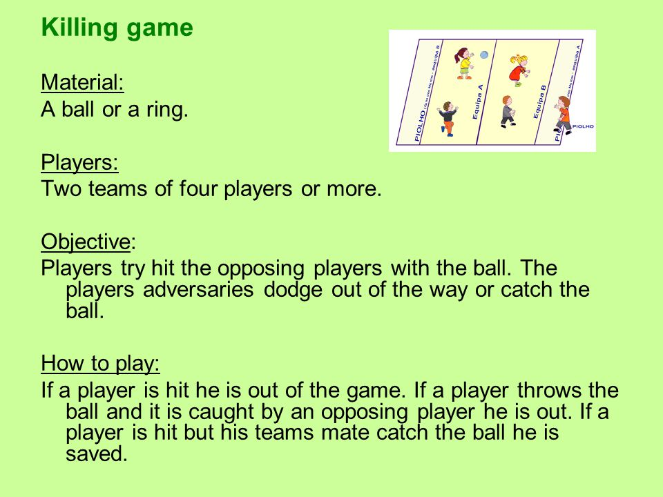 Killing game Material: A ball or a ring. Players: Two teams of four players or more.