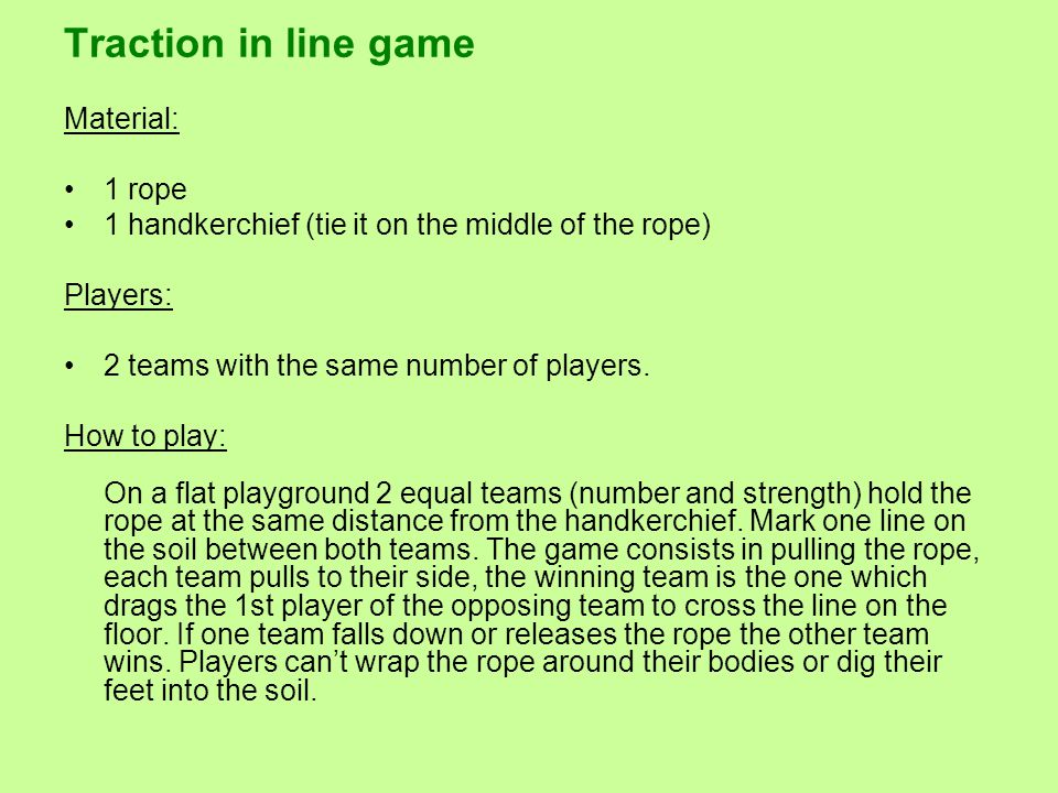 Traction in line game Material: 1 rope 1 handkerchief (tie it on the middle of the rope) Players: 2 teams with the same number of players.