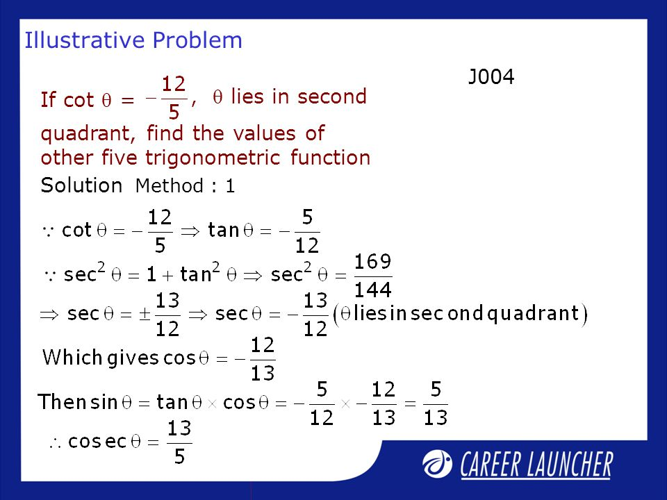 Illustrative Problem  lies in second If cot  = quadrant, find the values of other five trigonometric function Solution J004 Method : 1