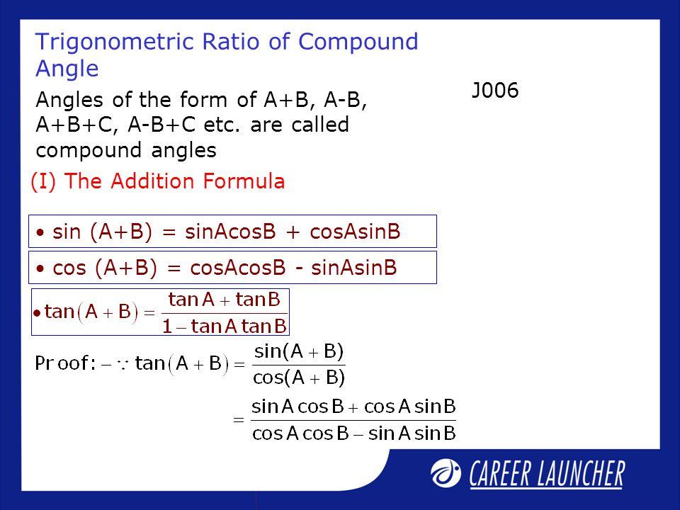 Trigonometric Ratio of Compound Angle Angles of the form of A+B, A-B, A+B+C, A-B+C etc. are called compound angles (I) The Addition Formula  sin (A+B