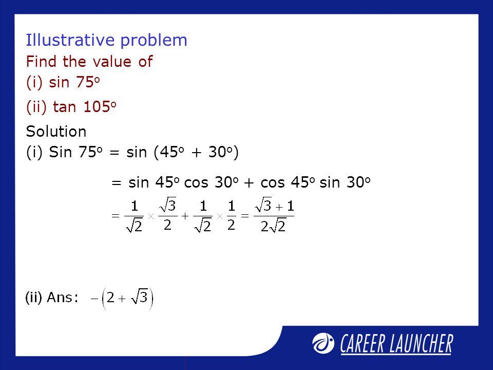 Illustrative problem Find the value of (i) sin 75 o (ii) tan 105 o Solution (i) Sin 75 o = sin (45 o + 30 o ) = sin 45 o cos 30 o + cos 45 o sin 30 o