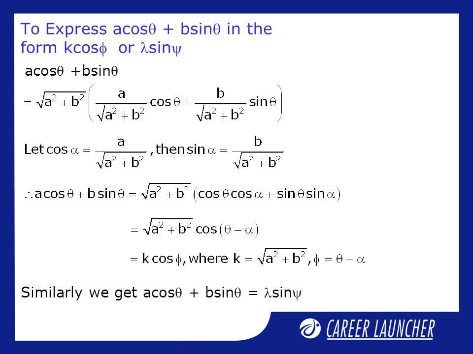 To Express acos + bsin in the form kcos or sin acos +bsin Similarly we get acos + bsin = sin