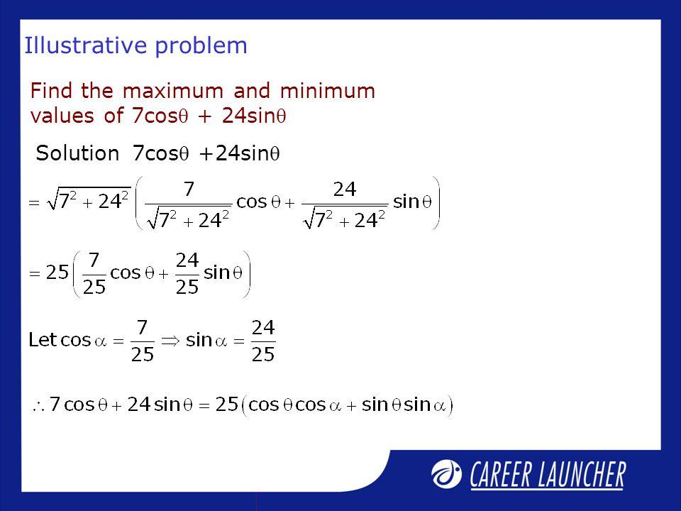 Illustrative problem 7cos +24sin Find the maximum and minimum values of 7cos + 24sin Solution