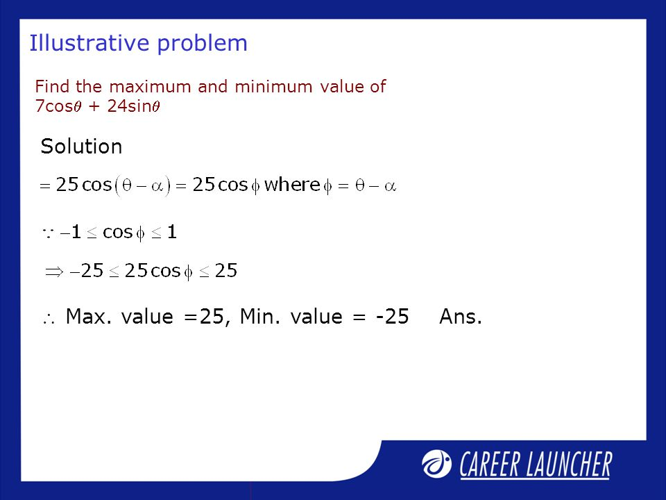 Illustrative problem Find the maximum and minimum value of 7cos + 24sin Solution  Max. value =25, Min. value = -25 Ans.