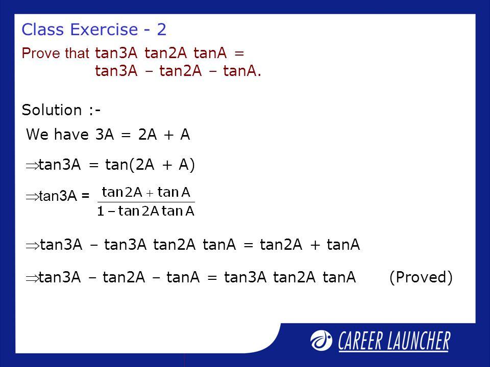 Class Exercise - 2 Solution :- Prove that tan3A tan2A tanA = tan3A – tan2A – tanA. We have 3A = 2A + A tan3A = tan(2A + A)  tan3A =  tan3A – tan3A
