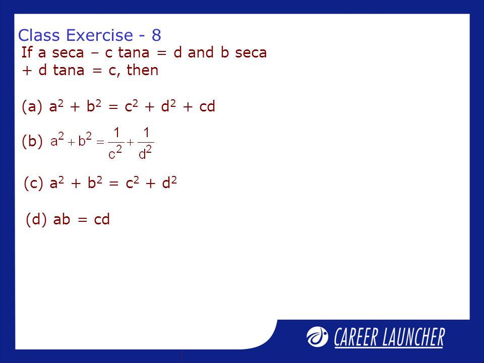 Class Exercise - 8 If a seca – c tana = d and b seca + d tana = c, then (a) a 2 + b 2 = c 2 + d 2 + cd (c) a 2 + b 2 = c 2 + d 2 (d) ab = cd (b)