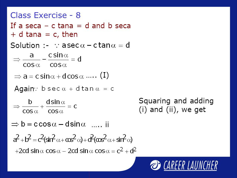 Class Exercise - 8 If a seca – c tana = d and b seca + d tana = c, then Solution :- Again ….. ii ….. (I) Squaring and adding (i) and (ii), we get