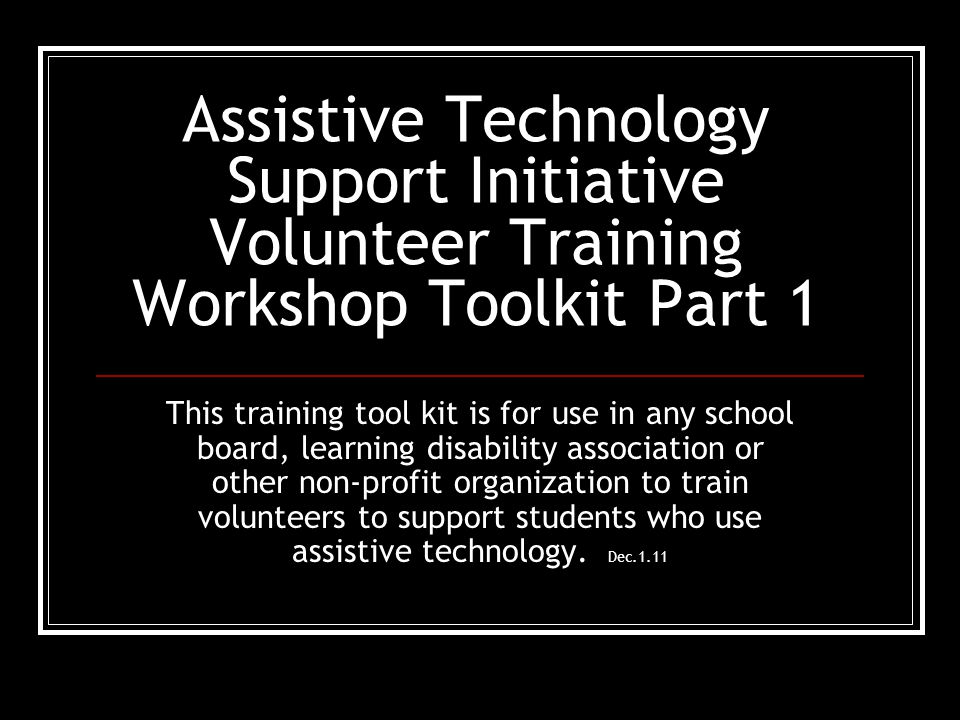 Assistive Technology Support Initiative Volunteer Training Workshop Toolkit Part 1 This training tool kit is for use in any school board, learning disability association or other non-profit organization to train volunteers to support students who use assistive technology.