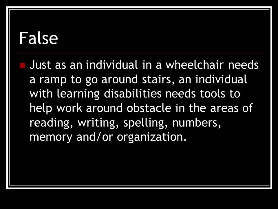 False Just as an individual in a wheelchair needs a ramp to go around stairs, an individual with learning disabilities needs tools to help work around obstacle in the areas of reading, writing, spelling, numbers, memory and/or organization.