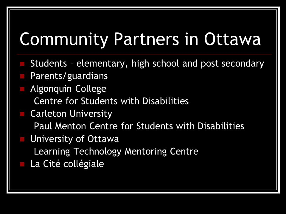 Community Partners in Ottawa Students – elementary, high school and post secondary Parents/guardians Algonquin College Centre for Students with Disabilities Carleton University Paul Menton Centre for Students with Disabilities University of Ottawa Learning Technology Mentoring Centre La Cité collégiale