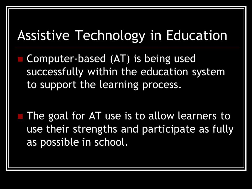 Assistive Technology in Education Computer-based (AT) is being used successfully within the education system to support the learning process.