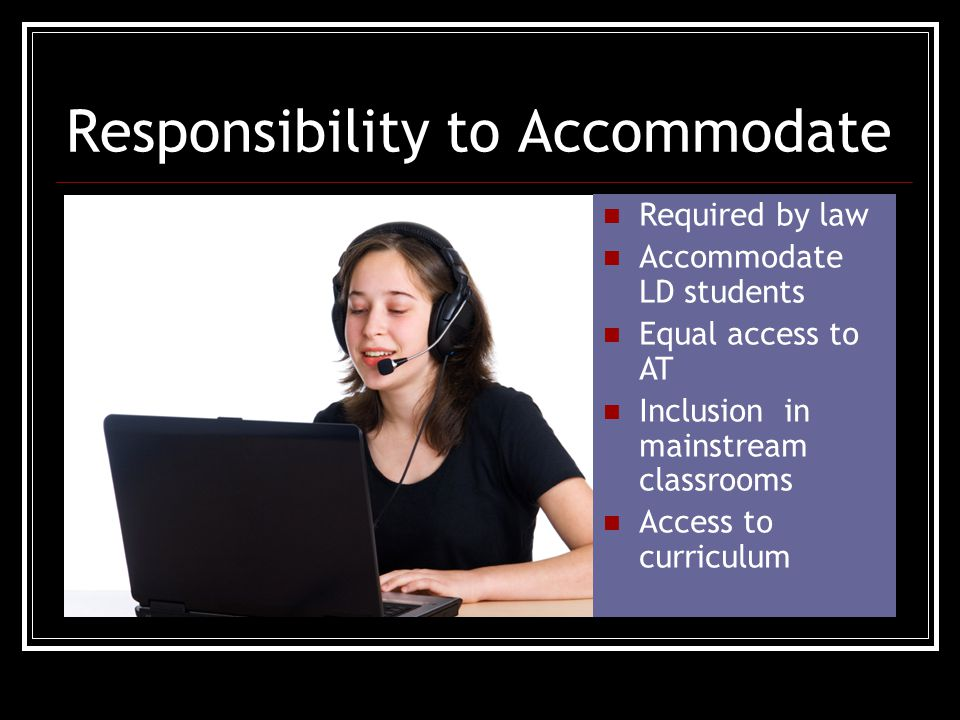 Responsibility to Accommodate Required by law Accommodate LD students Equal access to AT Inclusion in mainstream classrooms Access to curriculum