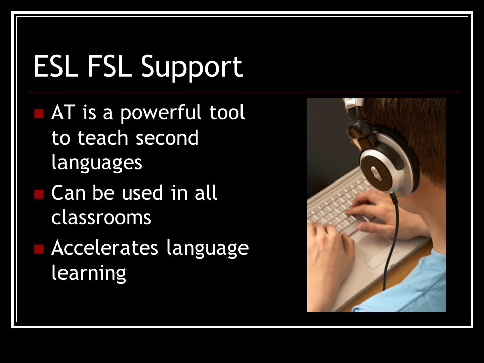ESL FSL Support AT is a powerful tool to teach second languages Can be used in all classrooms Accelerates language learning