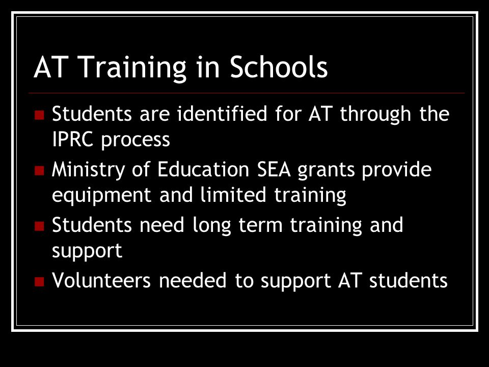 AT Training in Schools Students are identified for AT through the IPRC process Ministry of Education SEA grants provide equipment and limited training Students need long term training and support Volunteers needed to support AT students