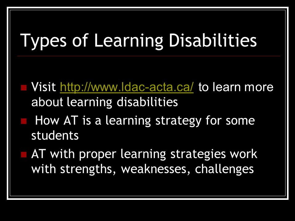Types of Learning Disabilities Visit http://www.ldac-acta.ca/ to learn more about learning disabilities http://www.ldac-acta.ca/ How AT is a learning strategy for some students AT with proper learning strategies work with strengths, weaknesses, challenges