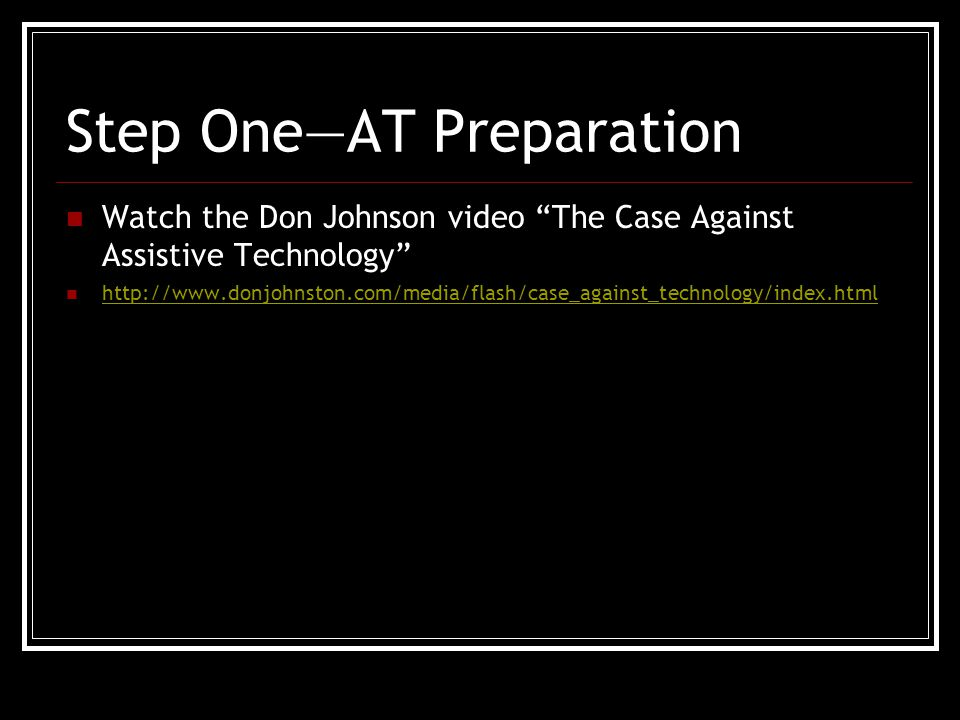 Step One—AT Preparation Watch the Don Johnson video The Case Against Assistive Technology http://www.donjohnston.com/media/flash/case_against_technology/index.html