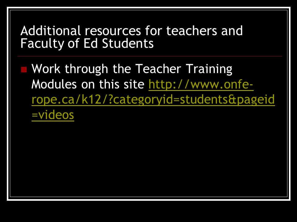Additional resources for teachers and Faculty of Ed Students Work through the Teacher Training Modules on this site http://www.onfe- rope.ca/k12/ categoryid=students&pageid =videoshttp://www.onfe- rope.ca/k12/ categoryid=students&pageid =videos