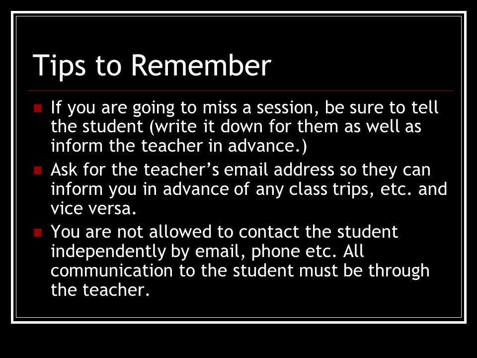 Tips to Remember If you are going to miss a session, be sure to tell the student (write it down for them as well as inform the teacher in advance.) Ask for the teacher's email address so they can inform you in advance of any class trips, etc.