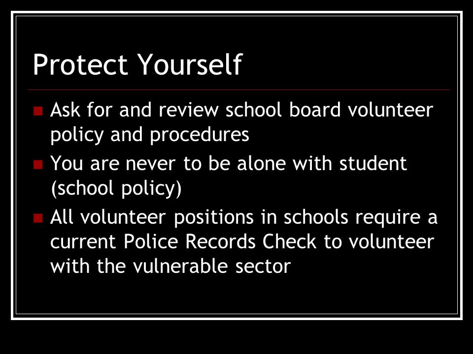Protect Yourself Ask for and review school board volunteer policy and procedures You are never to be alone with student (school policy) All volunteer positions in schools require a current Police Records Check to volunteer with the vulnerable sector