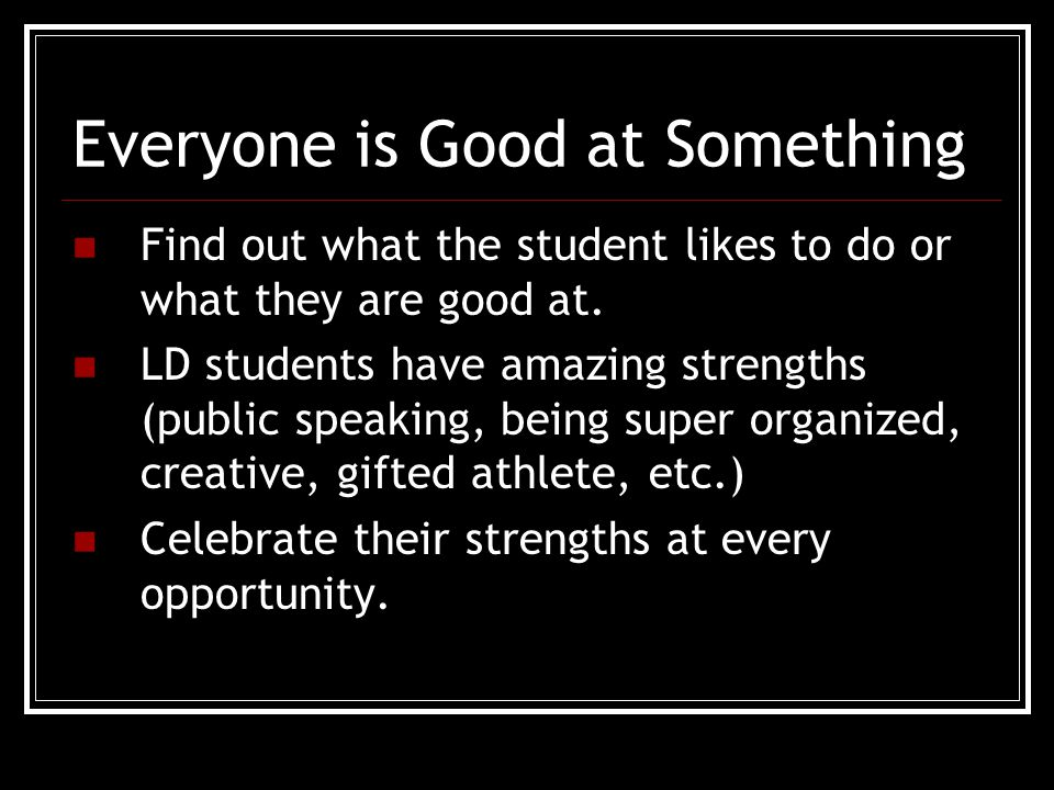 Everyone is Good at Something Find out what the student likes to do or what they are good at.
