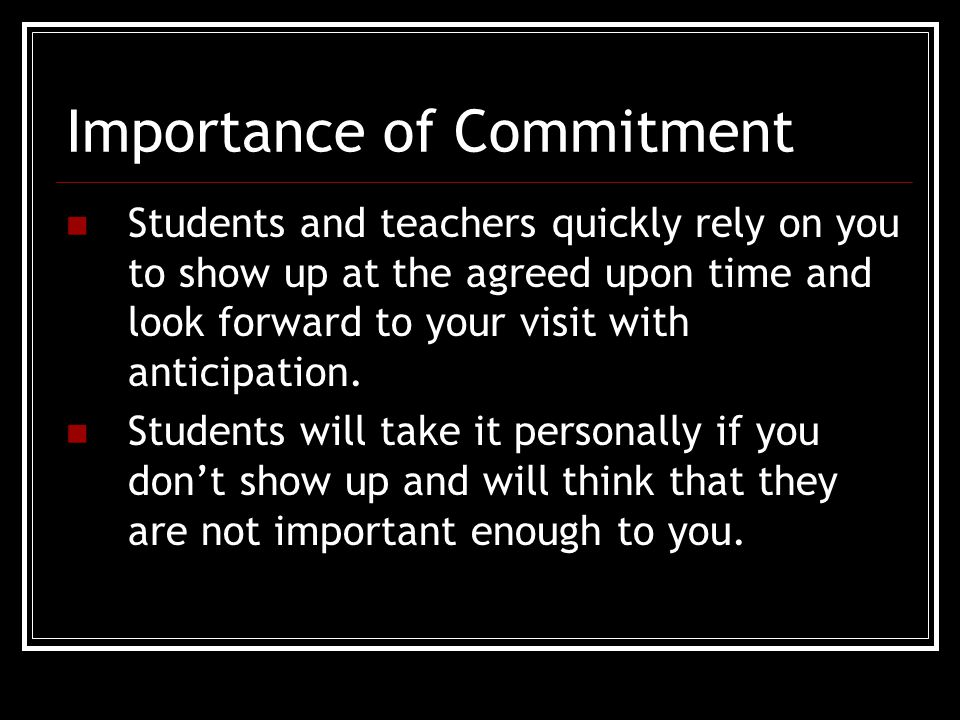 Importance of Commitment Students and teachers quickly rely on you to show up at the agreed upon time and look forward to your visit with anticipation.