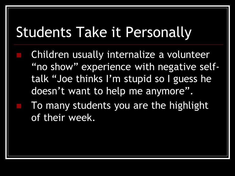 Students Take it Personally Children usually internalize a volunteer no show experience with negative self- talk Joe thinks I'm stupid so I guess he doesn't want to help me anymore .