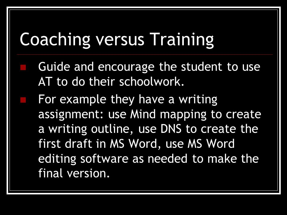 Coaching versus Training Guide and encourage the student to use AT to do their schoolwork.
