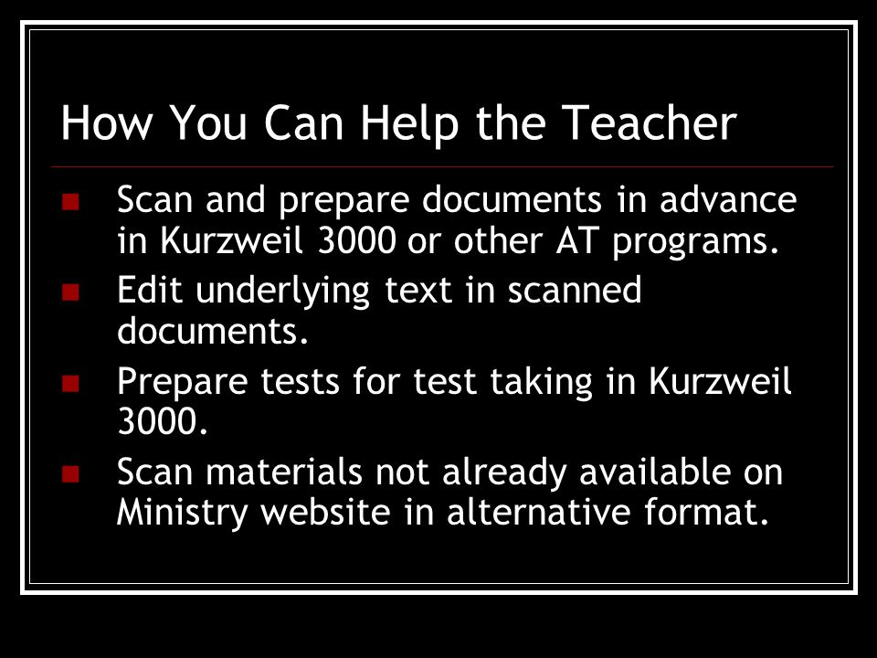 How You Can Help the Teacher Scan and prepare documents in advance in Kurzweil 3000 or other AT programs.