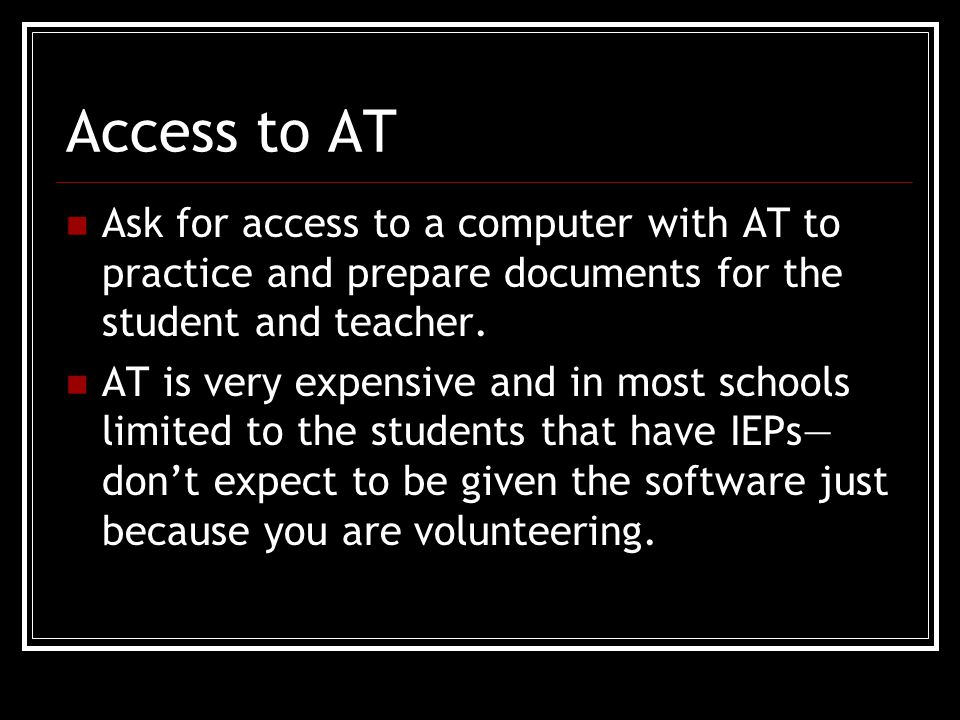Access to AT Ask for access to a computer with AT to practice and prepare documents for the student and teacher.