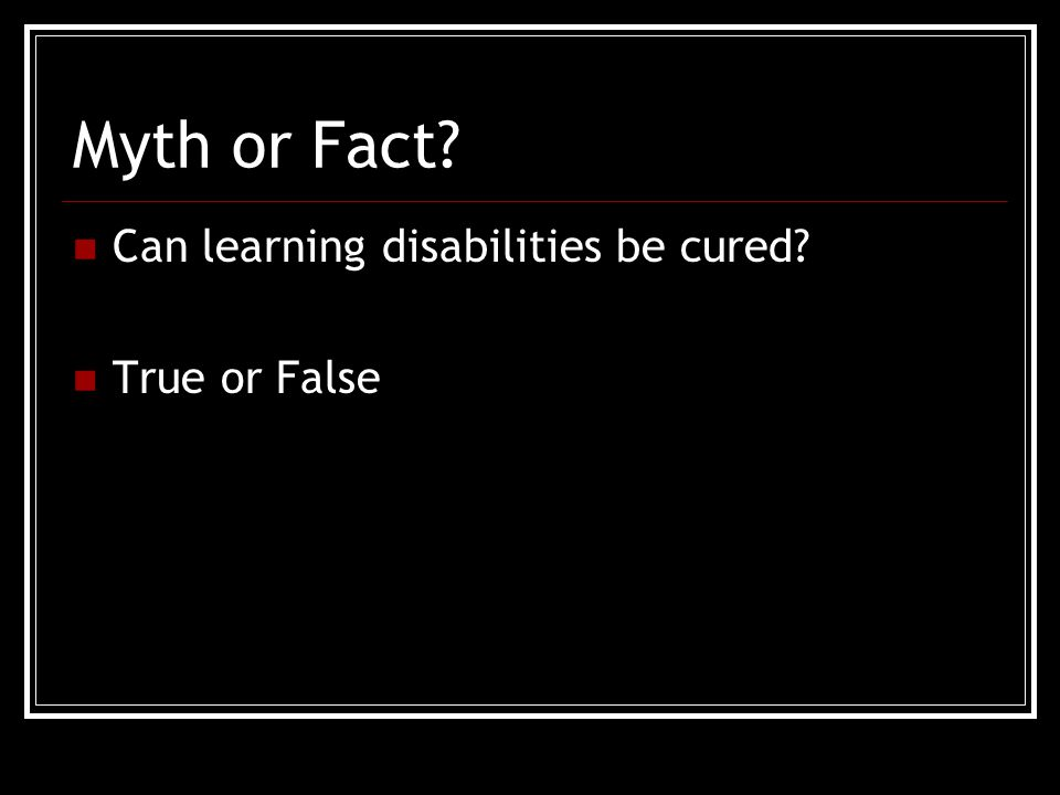 Myth or Fact Can learning disabilities be cured True or False