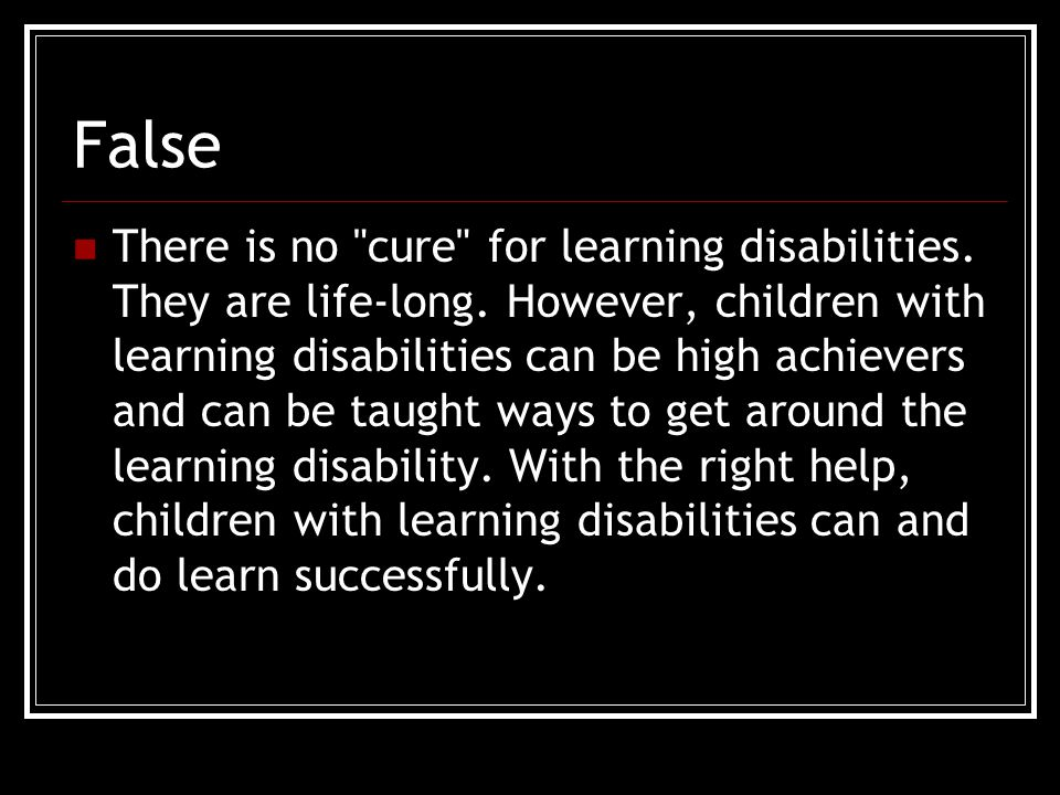False There is no cure for learning disabilities.