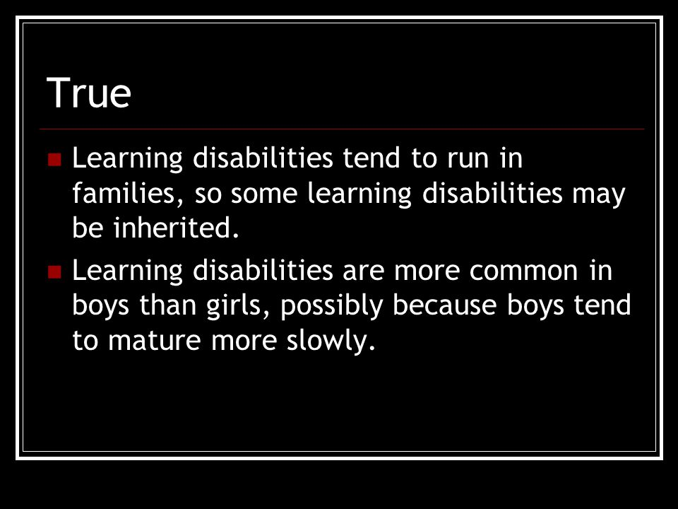 True Learning disabilities tend to run in families, so some learning disabilities may be inherited.