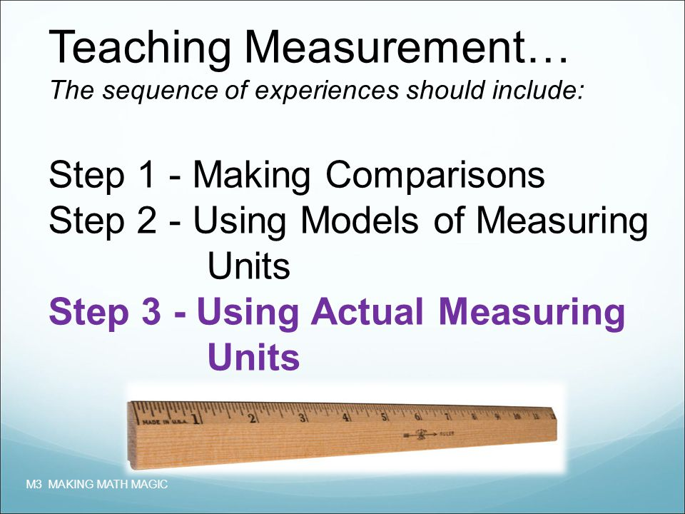Teaching Measurement… The sequence of experiences should include: Step 1 - Making Comparisons Step 2 - Using Models of Measuring Units Step 3 - Using Actual Measuring Units M3 MAKING MATH MAGIC