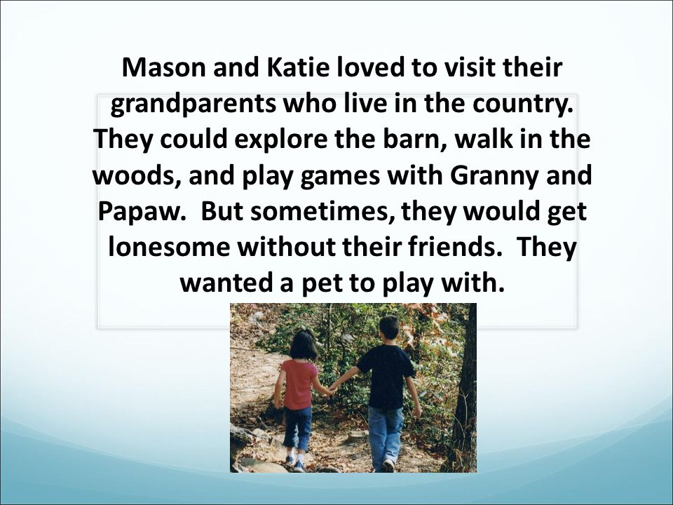 Mason and Katie loved to visit their grandparents who live in the country.
