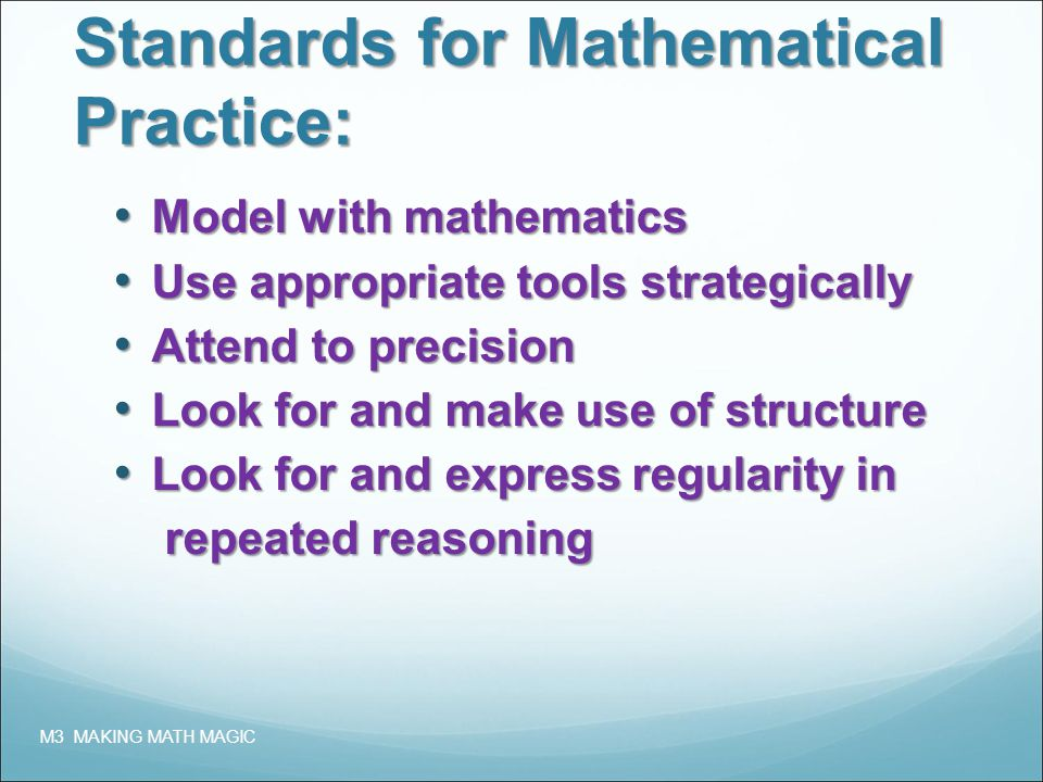Standards for Mathematical Practice: Model with mathematics Model with mathematics Use appropriate tools strategically Use appropriate tools strategically Attend to precision Attend to precision Look for and make use of structure Look for and make use of structure Look for and express regularity in Look for and express regularity in repeated reasoning repeated reasoning M3 MAKING MATH MAGIC